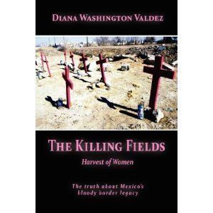 In a new book about the killings of women in Juarez, Harvest of Women, reporter Diana Washington Valdez delves into Mexico's darkest secrets.