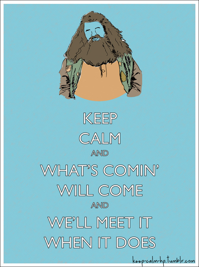 Keep calm and what's comin' will come and we'll meet it when it does