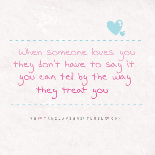 bestlovequotes:  When someone loves you they don't have to sayo it you can tell by the way they treat you | Courtesy FOLLOW BEST LOVE QUOTES ON TUMBLR  FOR MORE LOVE QUOTES