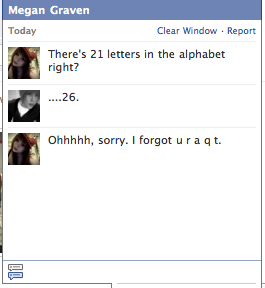 """internetkilledmylife:  danalmostcaughtonfire:  gangbangs:  i cnat bREA THGE  THATS SMOOTH AS SHIT I HAVE TO USE THAT SOMETIME  I literally asked everyone I saw """"there's 21 letters in the alphabet right?"""" And they all said """"yes"""""""