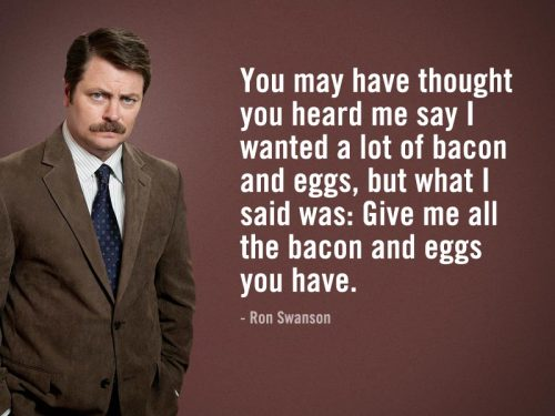 ronsays:  Ron Swanson Says 'You may have thought you heard me say I wanted a lot of bacon and eggs, but what I said was: Give me all the bacon and eggs you have'