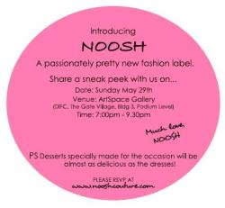 Introducing… NOOSH.  A passionately pretty new fashion label, founded by two sisters in Dubai - Alia and Noora.  You are invited to be amongst the first to take a look… attached is your official invitation to the NOOSH Sneak Peak event being held on Sunday May 29th, at ArtSpace Gallery in DIFC (7pm - 9.30pm).    The event will feature a live photo shoot showcasing our pre-fall collection and a very good reason for a little indulgence.    Please stop by www.nooshcouture.com to take a look and to get to know NOOSH better.  Oh, and of course to RSVP.   Looking forward to seeing you there!   PS Join NOOSH on Facebook at http://www.facebook.com/pages/Noosh/186412194743611