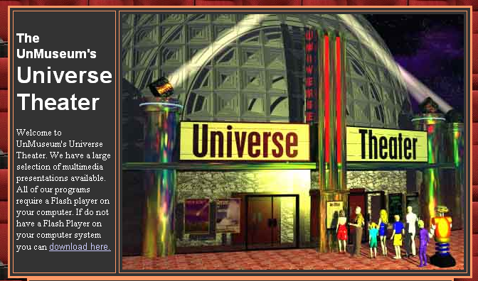 The UnMuseum's Universe Theater has a large variety ofmultimedia presentations that are sure to catch students attention. There are science shorts (1-2 min.) and mini documentaries (2-8 min) as well as a fun game.  Screenshot below