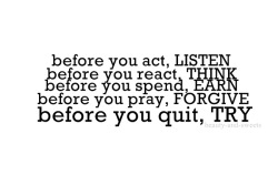 before you act, LISTEN. before you react, THINK. before you spend, EARN. before you pray, FORGIVE. before you quit, TRY.