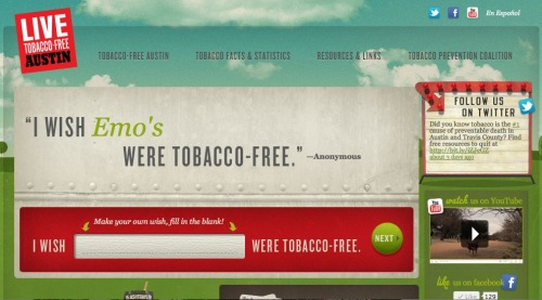 "Austin's ""Live Tobacco-Free"" campaign seeks the support of the community for a healthier city where citizens can enjoy public spaces without inhaling second-hand smoke. To help rally proponents of the cause, I wanted Austinites to be able to share which of their favorite spots would be better without cigarettes. The interactive ""I wish"" billboard concept I created is the main feature of www.livetobaccofreeaustin.org."