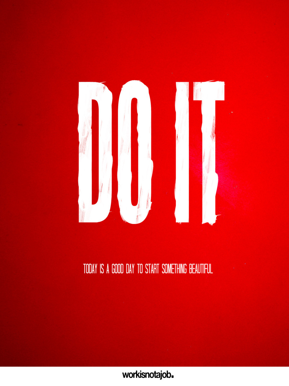 Do it do it do it do it do it now. Today is a good day to start something beautiful. http://workisnotajob.com