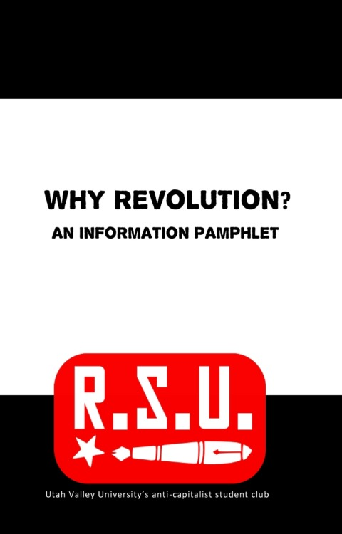cwnl:   fuckyeahmarxismleninism:   Why Revolution? published by the Revolutionary Students Union at Utah Valley University, 2011 View or download the pamphlet in PDF format here     Everyone get this.