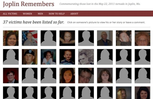 Joplin's victims remembered: Around 37 of the victims of last week's deadly Joplin tornado are listed on this page. It's a reminder, as we get overwhelmed by the photos and the videos and the numbers of it all, that real people were involved and each of them have stories. The site was actually modeled off a similar one by the Tuscaloosa News. Check out both sites if you want to put the pieces together of stories ended by the deadly 2011 tornado season. (thanks @JuliaJRH)