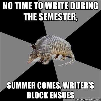 "^ ^ ^ TRUE STORY fyeahenglishmajorarmadillo:  [Picture: Background — a six piece pie style colour split, alternating  black and grey. Foreground — a picture of an armadillo. Top text: "" [No time to write during the semester,] "" Bottom text: "" [Summer comes, writer's block ensues] ""]As an English Major (emphasis on Creative Writing), this is pretty much my life. I haven't been able to put a pen to paper in weeks."