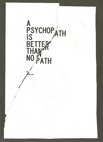 plus1000words:  A PSYCHOPATH IS BETTER THAN NO PATH AT ALL!