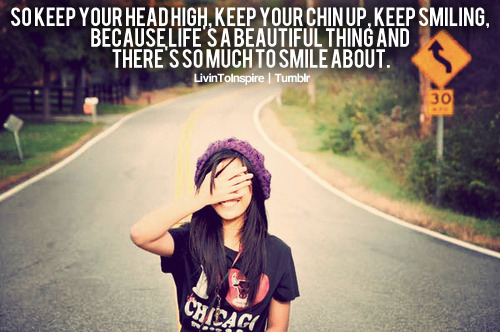 livintoinspire:  So keep your head high, keep your chin up, keep smiling, because life's a beautiful thing and there's so much to smile about. © LivinToInspire