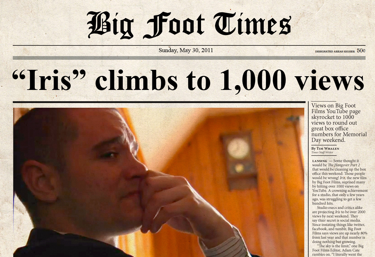 "BIG FOOT FILMS, ""IRIS"" HITS 1000! Thanks everyone for helping us reach our goal of 1000 views! But why stop there? Keep sharing with friends and family and most of all, just keep enjoying our films. Thanks for the love."