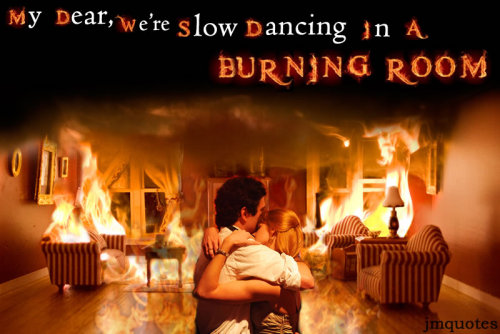 jmquotes:  Slow dancing in a burning room - Continuum
