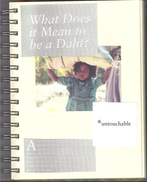 """What Does it Mean to be a Dalit?*untouchableAs a child you may be sold into bonded labor to work in cramped quarters with no ventilation, carry heavy loads that permanently injure your growing body, or weave carpet threads until your fingers bleed just to receive pennies toward paying off your family's debt. An education is a distant dream. In your community, 90 percent of the people can't even write their own names.""—taken from a Gospel for Asia missions magazine [page 7/15 of a project I made for a friend to encourage adoption and other acts of social justice from a Biblical standpoint]"