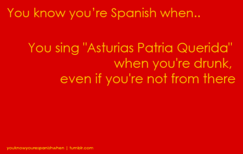 LOL well, I'm actually asturian, and never sung this when drunk… I just randomly sing whenever I feel like to 'cause it's what we asturians do xDD Asturiaaaaaaas patria queridaaaaaaaa, Asturiaaaaaaaaaas de mis amoreeeeeees