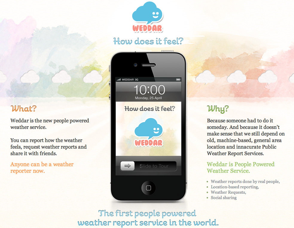 "WEDDAR - The first people powered weather report service in the world. Made by two Portuguese: Ricardo Fonseca with co-founder Gonçalo Catarino, Weddar launched last month, and has already seen it's app downloaded in 86 countries by over 26,000 users. Found this today on Springwise website, which held an interview with Ricardo.    In the words of Weddar: ""And because it doesn't make sense that we still depend on old, machine-based, general area location and innacurate Public Weather Report Services. Weddar is People Powered Weather Service."" // Download the App only available for Iphone on the Apple Store. (They say they are working on the Android customers out there)  // Become a fan on Facebook. // Follow Weddar's blog on Tumblr. Being Portuguese, it's great seeing innovative ideas and start-ups coming from Portugal. Makes me proud, and big congrats to Ricardo and Gonçalo!"