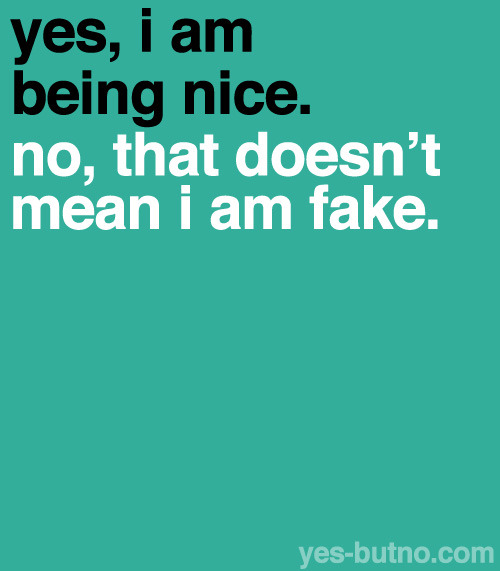 yes-butno:  Explanation: Being nice to people doesn't mean you're a fake person, either you 1) are just a nice person, 2) WANT/TRY to be a nice person, or 3) don't want to be a mean person. That sounds really repetitive, but it isn't the same! Just because someone tries to be nice doesn't mean they're being fake. You can't get through life being a jerk whenever you want to be!