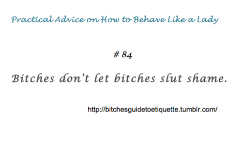 bitchesguidetoetiquette:  [Practical Advice on How to Behave Like a Lady #84: Bitches don't let bitches slut shame. BitchesGuideToEtiquette]