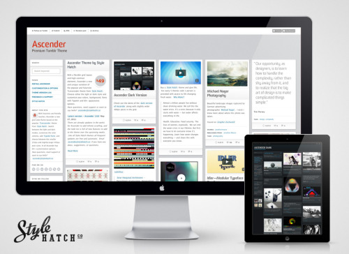 Ascender Yesterday the latest Style Hatch theme, Ascender, went live on the Tumblr premium themes garden.  Ascender is an evolution of the popular Transcender theme with a grid layout, better styling for the built in light and dark modes and full Typekit support. The first update for the theme is already in production which will include infinite scrolling, better iPhone/iPad support so that you can disable the default Tumblr iPhone theme, and a few other surprises.  All the theme updates are free and automatic, and they come with Zappos-like (or Nordstroms if you prefer) customer support.  Email - ascender@stylehatch.co Check out the demo sites - Light version with a smaller grid | Dark version with a larger grid