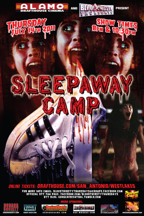 "Blood Thirsty Thursdays & Alamo Drafthouse Westlakes presents:SLEEP AWAY CAMP as our Summer Camp edition!show times @ 8pm and 10:45pmfirst  20 people to purchase ONLINE TICKETS for Sleep Away Camp will receive a  VERY SPECIAL gift from San Antonio's Adult Video Megaplexxx!!!ticket available online soon or at the box office during regular business hours or night of show!!!Synopsis:After  a horrible boating accident kills her family, Angela, a shy and sullen  young girl, moves in with her eccentric aunt Martha, alongside her  protective cousin Ricky. One summer, Martha sends the kids to Camp  Arawak. Soon after their arrival, a series of bizarre and increasingly  violent accidents begins to claim the lives of various campers. Who is  the twisted individual behind these murders? The disclosure of the  murderer's identity is the most shocking climax in the history of  American cinema.review for SLEEPAWAY CAMP:When  ""Sleepaway Camp"" was released in 1983, it was immediately attacked as  merely being another ""Friday the 13th"" rip-off. But people need to be  reminded that ""Friday the 13th"" is a MAJOR rip-off of Mario Bava's great  ""Twitch of the Death Nerve"". Having said that, ""Sleepaway Camp"" was the  feature film debut of actor Felissa Rose who has gone on to appear in  numerous low-budget horror films as well as being one of director Dante  Tomaselli's muses. Even her cameo in Tomaselli's ""Horror"" is an homage  to her performance in ""Sleepaway Camp"". The basic storyline of  ""Sleepaway Camp"" revolves around shy Angela Baker (Rose) who, eight  years earlier, lost her father and brother in a tragic boating accident.  Taken in by THE weirdest aunt in film history, Aunt Martha (Desiree  Gould) and her cousin, Ricky (Jonathan Tiersten, who has a vocabulary R.  Lee Ermey would be proud of), Rick and Angela are sent off to that most  horrific of childhood rites, summer camp. In this case, it's Camp  Arawak where Ricky is apparently one of the popular kids while Angela  just tries to survive the viciousness that her female bunkmates, the  camp ""beauty"" Judy (Karen Fields) – god, the 80s were an era of fashion  nightmares! – and her camp counselor, Meg (Katherine Kamhi), constantly  dish out to her. Early in the film, the lecherous head cook  Artie (Owen Hughes) makes a play for the silent Angela but is soon  ""rewarded"" by death by boiling water – a pretty hard-to-watch scene. The  camp owner, Mel, creepily played by Mike Kellin, wonders if one of the  other cooks, including Ben (played by Robert Earl Jones, father of James  Earl Jones), might have had a hand in the horrific accident. But not  wanting the camp to have any bad publicity, he covers everything up by  giving the kitchen staff raises. Soon, more and more campers are dying  in mysterious but not graphically gory ways, although a few are quite  inventive (death by ""pleasuring"" one's self with a curling iron, albeit  against one's will) and Mel's suspicions soon turn to Ricky and his hot  temper in protecting his beleaguered cousin Angela. The bitches are  still at it, wondering why Angela doesn't have to participate in certain  activities with them and why she doesn't shower with the other female  campers. Like the famous shower scene in ""Carrie"", Judy, Meg and a  couple of other Alpha Female campers gang up on Angela and mercilessly  tease her about her lack of physical development. Unfortunately, a lot  of the dialogue in this movie rings very true for kids of that age. Things  start to look up for Angela when Paul (Christopher Collet), a friend of  Ricky's develops a crush on Angela and finally starts to bring her out  of her shell. But as with any slasher film, there is no happy ending and  in the case of ""Sleepaway Camp"", the ending in this film is one of the  most shocking seen since, possibly, Hitchcock's ""Psycho"". Not that  ""Sleepaway Camp"" is anywhere near the masterpiece of ""Psycho"". But I  knew the plot of the film when I watched it for this review and I was  still horrified at the ending. The doe-eyed Felissa Rose was all  of 13 when she won the role of Angela and she does an amazing job of  projecting her pain and vulnerability with those eyes. The other actors  behave pretty much like any kid at a summer camp although Karen Fields  as the uber-bitch Judy seemed a little old to be going to camp. The  counselors were hilarious but I attribute that more to their mid-80s  camp attire – shorts that were VERY short AND tight. And that was on the  men! And Desiree Gould, in her brief role as Aunt Martha was SO  completely bizarre and ""out there"", I had to wonder how Ricky turned out  as normal as he did. The film was shot in Fort Edwards, Glen  Falls and Argyle, New York so there are plenty of ""Noo Yawk"" accents to  snicker at – for those so inclined. I found the accents added that much  more realism to the movie. There have been four sequels to  ""Sleepaway Camp"", none of them approaching the cult status of the  original but then nothing could ever top that shocking final shot in the  original. The most recent sequel, ""Sleepaway Camp V: The Reunion"",  which was shot in 2003 but not set for release until later this year,  reunites Felissa Rose with writer/director Robert Hiltzik as well as her  cousin Ricky (Jonathan Tiersten). Wonder what other secrets Angela has  in store for us?"