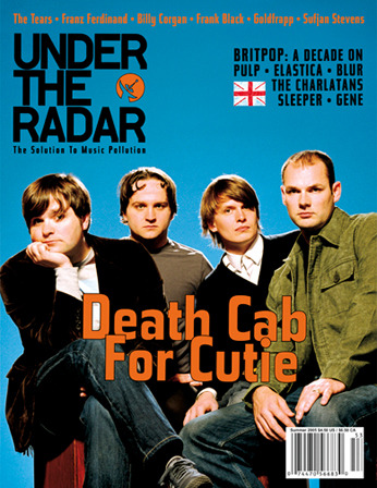 Issue #10 Summer 2005 - Death Cab for Cutie Main Features: Death Cab for Cutie • Billy Corgan • Frank Black • The Tears (Brett Anderson & Bernard Butler, formerly of Suede) • Sufjan Stevens • Editors • Dungen • CocoRosie • Goldfrapp • Franz Ferdinand (in the studio) • Innaway • Zabrinski • Mugison • Special Article on Christian Indie Rock Britpop: A Decade On: Pulp • Blur • Elastica • Sleeper • Gene • Kula Shaker • Menswear • Rialto • The Charlatans • Lush • Ash • The Bluetones • Longpigs • Richard Hawley • Kaiser Chiefs  Plus: Over reviews!  (via :.. Under The Radar ..:)