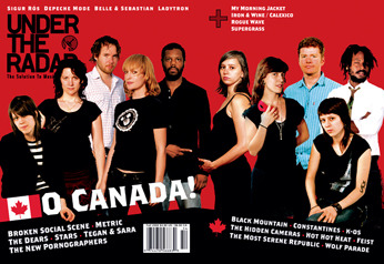 Issue #11 Fall 2005 - O Canada!  Main Features: Chris Walla • Pilotdrift • Moonbabies • Clap Your Hands Say Yeah • Richard Hawley • The American Analog Set • Iron & Wine / Calexico • Supergrass • Rogue Wave • My Morning Jacket • Belle & Sebastian (in the studio) • Sigur Ros • Ladytron • Directors Label Feature • Depeche Mode  O Canada: Bell Orchestre • The High Dials • Final Fantasy • Hank • Constantines • Black Mountain • Pony Up! • The Most Serene Republic • Tegan & Sara • k-os • Stars • Feist • The Dears • The New Pornographers • Metric • Hot Hot Heat • The Stills • The Hidden Cameras • Broken Social Scene • Apostle of Hustle • Arts & Crafts Records • Wolf Parade Plus: Over 140 CDs, DVDs, Books, Films, TV Shows, Video Games, and Comic Books reviewed! (sold out)  (via :.. Under The Radar ..:)