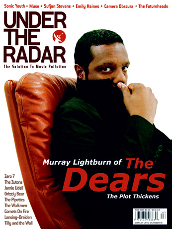 Issue #14 Summer 2006 - The Dears  Main Features: Chris Walla Explains it All • Jamie Lidell • Headlights • White Whale • Candy Bars • The Pipettes • Grizzly Bear • Extra Golden • CSS • Juana Molina • Lansing-Dreiden • Tilly and the Wall • The Sleepy Jackson • Comets On Fire • The Futureheads • The Zutons • Zero 7 • Camera Obscura • Sufjan Stevens • Emily Haines • Muse • Sonic Youth • SXSW 2006 • Coachella 2006 • The Dears • The Walkmen Q&A  Plus: Over 140 CDs, DVDs, Books, Films, TV Shows, Video Games, and Comic Books reviewed! Interviews  Camera Obscura Grizzly BearThe Dears  (via :.. Under The Radar ..:)