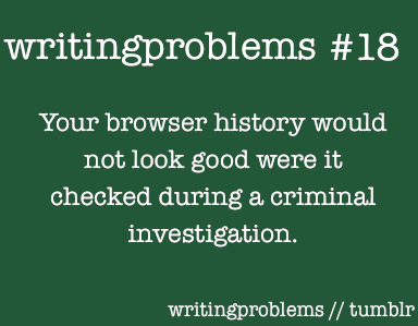"writingproblems:  Submitted by: http://alwayskatharine.tumblr.com   Considering the fact I just looked up the best way to commit suicide (before you can ask, no. Kokoro kills herself at the end of the book. I'm fine.) and have in the past asked such amazing queries as ""How to resurrect the dead, how to change your eye color without contacts, how to fake a British accent, how to kill someone with a rubber chicken, etc,"" I don't doubt that I'm on a watchlist of some kind by now."