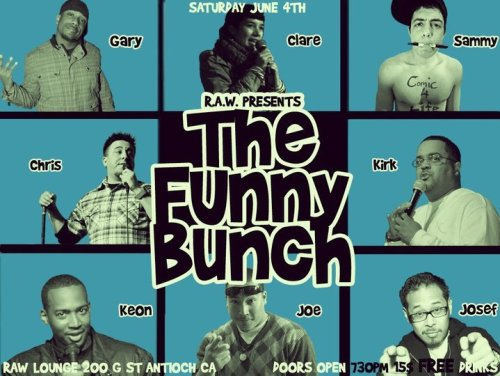 "Tonight: The Funny Bunch @ Raw Lounge. 200 G St. Antioch, CA. 7:30 PM. $15. Free Drinks. Featuring Chris Storin, Sammy Obeid, Gary ""Cornbread"" Anderson, Keon Polee, Clare O'Kane, Josef Anolin and more. [Dopeness in the Deep East]"