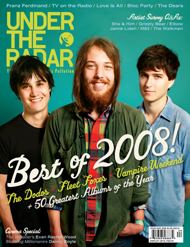 Issue #24 Year End 2008 - Best of 2008  Detection:  Love Is All • TV on the Radio • Frida Hyvonen • The Dears •  Franz Ferdinand • Bloc Party • Danny Boyle on Slumdog Millionaire • Evan Rachel Wood on The Wrestler  Pleased to Meet You:   Chairlift • Amazing Baby • Late of the Pier • Simon Bookish • Fight Bite • Montt Mardie  The Best of 2008: Top 50 albums of 2008 • Fleet Foxes • Vampire Weekend • The Dodos  Artist Surveys: Annuals • Black Mountain • Bon Iver • Nina Persson of The Cardigans and A Camp • The Dresden Dolls • The Duke Spirit • Dungen • Elbow • Frances • Fuck Buttons • Fujiya & Miyagi • Glasvegas • Grizzly Bear • I'm From Barcelona • Ladytron • Jamie Lidell • M83 • Jim Noir • Okkervil River • The Old Believers • Plands and Animals • Pop Levi • Rilo Kiley • School of Language • Zooey Deschanel • St. Vincent • The Walkmen • M. Ward Plus: Over 140 CDs, DVDs, Books, Films, TV Shows, Video Games, and Comic Books reviewed! Buy Back Issue Interviews Amazing BabyDanny BoyleEvan Rachel WoodFleet FoxesFranz FerdinandLate of the PierThe DearsTV on the Radio Reviews 4:13 Dream30 Rock: Season 2A.M.A Devil on One Shoulder and an Angel on the Other: The Story of Shannon Hoon and Blind MelonA Hundred Million SunsA Hundred Things Keep Me Up at NightAlpinismsBack to Brooklyn (Issues 1 – 2)Berlin: Live at St. Ann's WarehouseBilly the Kid DVDBreak Up The ConcreteBritzBy-The-NumbersCastile Jackine Is Vooded at Broonus Mousin: Volume 1CheCool Hand Luke: Deluxe Edition Blu-rayDark DevelopmentsDay & AgeDoes You Inspire YouDowntown OwlEuropa: The Criterion Collection DVDEverything/EverythingExposionFable IIFantasy Black ChannelForfeit/FortuneGlasvegasGoth CruiseGunnin' for That #1 Spot Blu-ray/DVDHeart-OnHe Is… I Say: How I Learned to Stop Worrying and Love Neil DiamondHouse of SaddamI Hate New Music: The Classic Rock ManifestoIntimacyInvincible Iron Man Vol. 1: The Five NightmaresIrma Vep: Essential Edition DVDJamilti and Other StoriesJaprocksampler: How the Post-War Japanese Blew Their Minds on Rock 'N' RollJokerLie to MeLittle JoyMister X: The ArchivesOde to J SmithOff With Their HeadsParanoid CocoonReaper: Season OneRed Rocket 7Rock Band 2Secrets Are SinisterSleeveface: Be The VinylStar Wars: The Force UnleashedSunday at Devil DirtSurfingSwimThe Band Name BookThe Cross of My CallingThe Fabled CityThe Finally LPThe Go-Getter DVDThe Lilac TimeThe Night of Your LifeThe Pitchfork 500: Our Guide to the Greatest Songs From Punk to PresentThe Vertigo EncyclopediaThe WestTorchwood: The Complete Second SeasonWar Heroes (Issues 1 – 2)What We Do Is Secret DVDXs on Your EyesY: The Last Man (The Deluxe Edition: Book One)  (via :.. Under The Radar ..:)