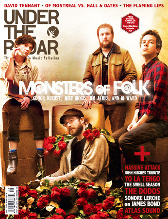 Issue #28 Fall 2009 - Monsters of Folk Sep 28, 2009 Detection: Sondre Lerche on James Bond and George Lazenby • The Duckworth Lewis Method • Taken By Trees • The Dodos • Soulsavers • A Sunny Day in Glasgow • The Swell Season • Richard Hawley • Apse • Le Loup • The Hidden Cameras • Massive Attack • Self-Portrait: Bradford Cox of Atlas Sound and Deerhunter • Retro: A Photo Tribute to John Hughes • Television: Doctor Who's David Tennant Pleased to Meet You: The Drums • Wave Machines • Cold Cave • HEALTH • A Mountain of One • BLK JKS • The Antlers Main Features: Yo La Tengo • The Flaming Lips • of Montreal vs. Daryl Hall & John Oates Cover Story: Monsters of Folk PLUS: 200 Album, Book, DVD, Cinema, Comic Book, TV reviews! Buy Back Issue  News of Montreal vs. Hall & OatesUnder the Radar Announces Fall Issue Interviews Doctor Who's David TennantMonsters of Folkof Montreal vs. Hall and Oates Part 1of Montreal vs. Hall and Oates Part 2Sondre Lerche: on James Bond and George Lazenby Reviews An EducationAntichristBronsonClimb UpCoco Before ChanelDeclaration of DependenceEmbryonicLogosLove 2Love Comes CloseMonty Python: Almost the Truth (The Lawyer's Cut)Summertime! EPTarot SportThe BQE CD/DVDThe Damned UnitedThe MessengerThe Middle (Wednesdays, 8:30/7:30 Central)V (Tuesdays 8/7 Central)Whip It   (via :.. Under The Radar ..:)