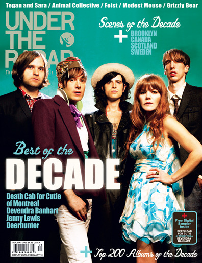 "Issue #29 - Year End 2009 - Best of the Decade  Under the Radar's Best of the Decade Issue will be hitting stores on December 18th. The cover features five notable indie musicians from different bands all photographed together. The Best of the Decade Issue features Under the Radar's Top 200 Albums of the Decade and all five of the cover artists have at least one album somewhere on the list. The Best of the Decade Issue also includes interviews with other great artists on our Top 200 Albums of the Decade list, including Animal Collective's Avey Tare, The Dears' Murray Lightburn, The Decemberists' Colin Meloy, Elbow's Guy Garvey, Feist, Grizzly Bear's Ed Droste, Modest Mouse's Isaac Brock, Spiritualized's Jason Pierce, Super Furry Animals' Gruff Rhys, and Tegan & Sara. As well as the Top 200 of the decade, the issue also includes Under the Radar's Top 50 Albums of 2009 list. A lot of great music this past decade has been forged in Brooklyn, and has been imported from Sweden, Canada, and Scotland, and so we have articles on each of those scenes that incorporates interviews with many of the artists involved in the scenes. We conducted group photo-shoots in Scotland and Sweden with some of the leading indie musicians of those two countries, and did a series of new photos of Brooklyn-based musicians. For the Sweden article we spoke to such artists as The Cardigans, Love Is All, Peter Bjorn and John, Dungen, andTaken By Trees. For the Scotland article we interviewed members of Camera Obscura, The Delgados, Franz Ferdinand, and Frightened Rabbit. And for the Brooklyn article we talked to such artists as Grizzly Bear, Liars, Yeasayer, The Drums, Cymbals Eat Guitars, Devendra Banhart, The Antlers, and The National.  The issue also includes the article ""A Decade of Indie: The Rise of the Outsiders."" What does the term ""indie rock"" even mean anymore? That question and others are examined in the article, with input from the likes of The Flaming Lips' Wayne Coyne, Pixies' Black Francis, Death Cab for Cutie's Chris Walla, Grandaddy's Jason Lytle, Modest Mouse's Isaac Brock, The Decemberists' Colin Meloy, Deerhunter's Bradford Cox, Superchunk's Mac McCaughan, Portishead's Geoff Barrow, andPavement's Scott Kannberg. Finally, the issue features Under the Radar's 7th annual Artist Survey, in which we emailed some of our favorite artists a few questions relating to the last decade and asked them for a list of their best albums of the decade. The Best of the Decade Artist Survey section includes interviews with Camera Obscura, The Dodos, El Perro Del Mar, Final Fantasy, The Hidden Cameras, The Horrors, The Invisible, Ladytron, Sondre Lerche, Jamie Lidell, Loney Dear, Los Campesinos!, Mew, Midlake, Okkervil River, Stars, Telekinesis, The Twilight Sad, and Vivian Girls.  (via :.. Under The Radar ..:)"