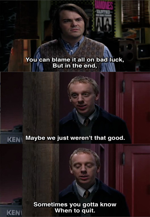 stillonmybrain:  You can blame it all on bad luck, but in the end, maybe we just weren't that good. Sometimes you gotta know when to quit. - School of Rock (2003)  On today's Fresh Air: Mike White and Laura Dern.