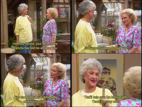 Rose: I'm Rose Nylund, your new roomie. Blanche has told me all about you. Rose: Sorry your husband dumped you. Rose: You can borrow my bubble bath anytime you want. Dorothy: That'll help ease the lonely nights. Thank you very much.
