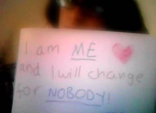 "I am me and I will change for nobody. THE ""I"" MOVEMENT : BE PART OF A MOVEMENT TO INSPIRE THE WORLD! send me a link of your photo or submit it here"