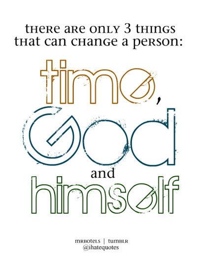 There are only 3 things that can change a person: time, God, & himself.