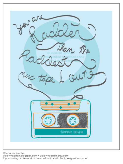 """You are radder than my raddest mix tape"" - Graphic Art Print by Leonora Jennifer for Yellow Heart Art That's right, we are kickin' it old school! Remember that dude who sat behind you in homeroom who had the coolest converse sneakers EVA? Betcha you made a mix tape for him, and I betcha it was pretty epic. It's true, I do think you are radder than my raddest mix tape. Get your mix tape on!"