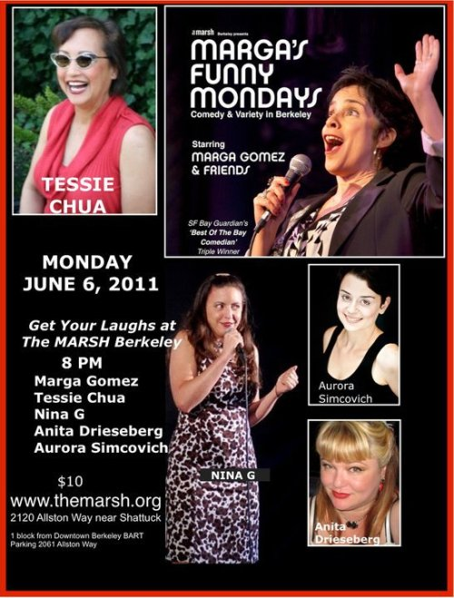 Tonight: Marga's Funny Mondays @ The Marsh. 2120 Allston Way. Berkeley, CA. $10. 8 PM. Featuring Tessie Chua, Anita Drieseberg, Nina G, Aurora Simcovich and host Marga Gomez.