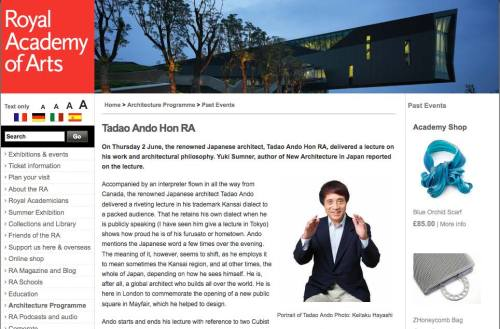 My review of Tadao Ando's lecture at the Royal Institution last week. After the lecture, I heard an elderly couple (I wonder who they were…) discussing how they were impressed with Ando's sense of humour. I realised then that the general perception of Ando has been that he is a moody architect, with ferocious tantrums. I find him rather amusing, especially with his Osaka dialect. At 70, he appears incredibly youthful. Perhaps you lot (by that, I mean, 'young' architects) should take up some boxing to keep up with him?