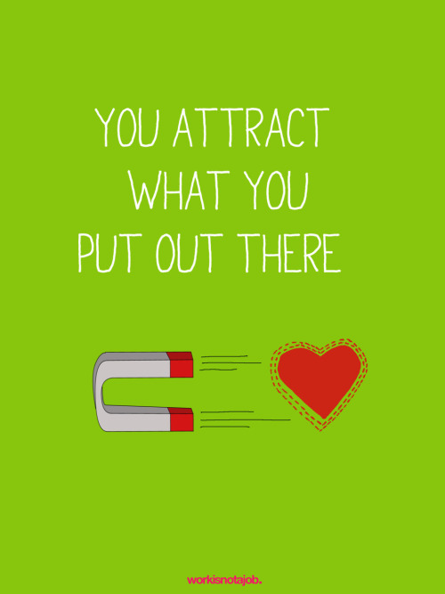 workisnotajob:  You attract what you put out there. …for your consideration..