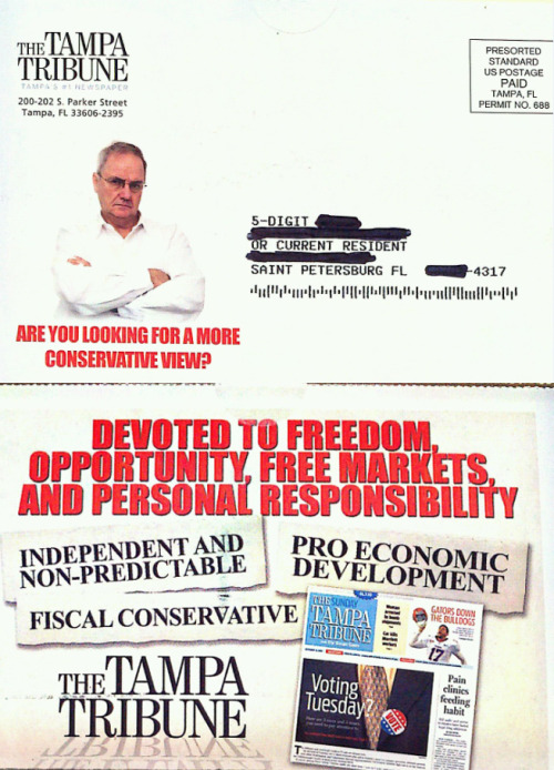 "The Tampa Tribune explicitly advertises itself as a conservative paper: Well, that's one way to compete with the St. Petersburg Times. As Saint Petersblog puts it: ""The direct mailer from The Tampa Tribune just about eliminates any pretense of straight reporting, advertising the newspaper's 'fiscal conservatism.'"" It's not often that the local paper straight-up points out their political lean, a method usually seen more with cable news than local news. (h/t Charles Apple)"