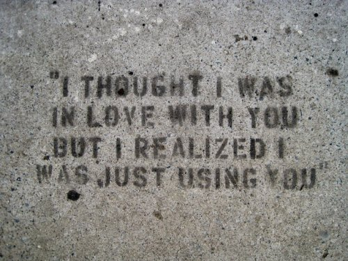 """I thought I was in love with you but I realized I was just using you"" (tastefully taken from my dear friend, Amy C.) ~Sam"