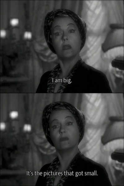 Sunset Blvd. (1950) Gloria Swanson is big.  GREAT Sunset Blvd quote.  Again, one of my favorite films.
