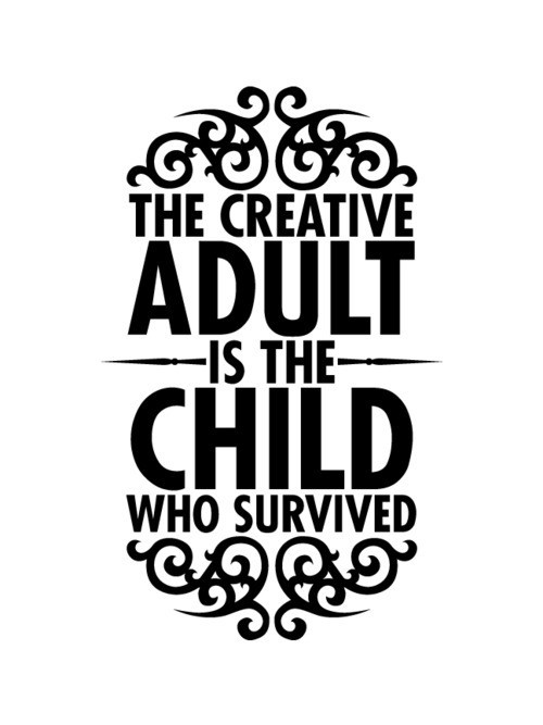The Creative adult is the Child who survived ;) via