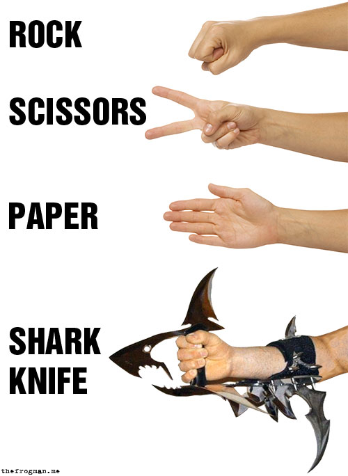 jonasfiel:  thefrogman:  Paper covers rock. Rock mangles scissors. Scissors cut paper. Shark knife decapitates opponent for being a little bitch and choosing paper.    ha!