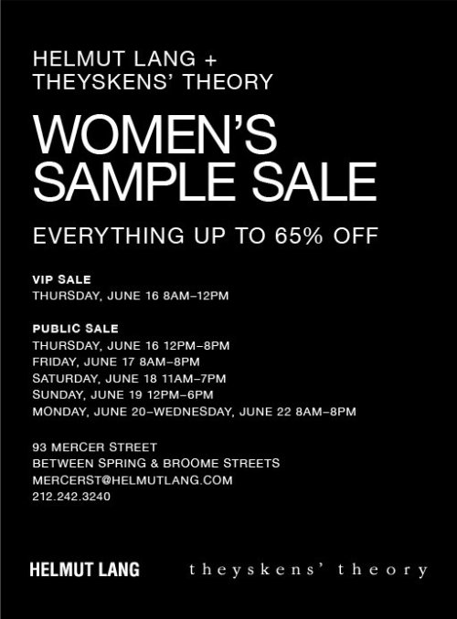 HELMUT LANG + THEYSKENS' THEORY SAMPLE SALE. EVERYTHING UP TO 65% OFFVIP SALE THURSDAY JUNE 16 8AM-12PMRSVP VIA FACEBOOKPUBLIC SALETHURSDAY JUNE 16 12PM-8PMFRIDAY JUNE 17 8AM-8PMSATURDAY JUNE 18 11AM-7PMSUNDAY JUNE 19 12PM-6PMMONDAY JUNE 20 - WEDNESDAY JUNE 22 8AM-8PM93 MERCER STREETBETWEEN SPRING AND BROOME STREETSMERCERST@HELMUTLANG.COM212.242.3240FOURSQUARE USERS CHECK IN AND RECEIVE AN ADDITIONAL 10% OFF