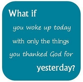 What if you woke up today with only the things you thanked Allah for yesterday?