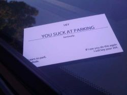 "http://www.someecards.com/2011/06/06/worlds-most-entertaining-windshield-notes Many, many times in my five years of street parking in San Francisco I have considered writing a note on someone's car to ""suggest"" that they learn how to park better. I have even considered making several copies of a note that reads ""You are taking up two parking spaces! Please park better as there are a limited number of street parking spaces in SF."" But I never have (except for one time in high school when I wrote on someone's car window with lipstick when they were taking up 3 spaces). Kudos to these folks!"
