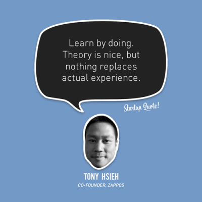 startupquote:  Learn by doing. Theory is nice, but nothing replaces actual experience. - Tony Hsieh