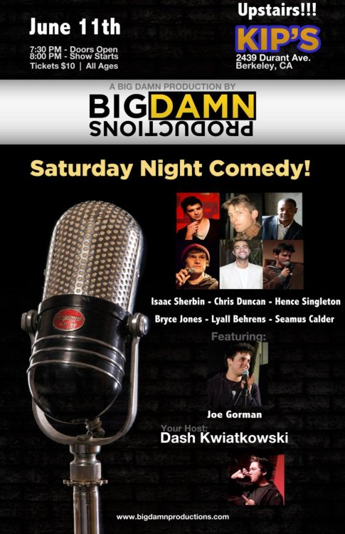 Tonight: (Comedy) Big Damn Productions @ Kip's. 2439 Durant Ave. Berkeley, CA. $10. 7:30 PM. All Ages. Featuring Joe Gorman, Hence Singleton, Isaac Sherbin, Chris Duncan, Lyall Behrens and more. Hosted by Dash Kwiatkowski.